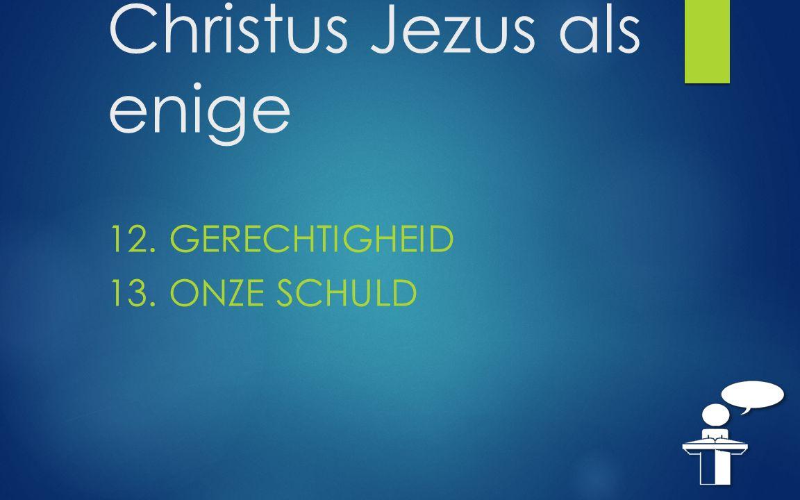 Christus Jezus als enige 12. GERECHTIGHEID 13. ONZE SCHULD