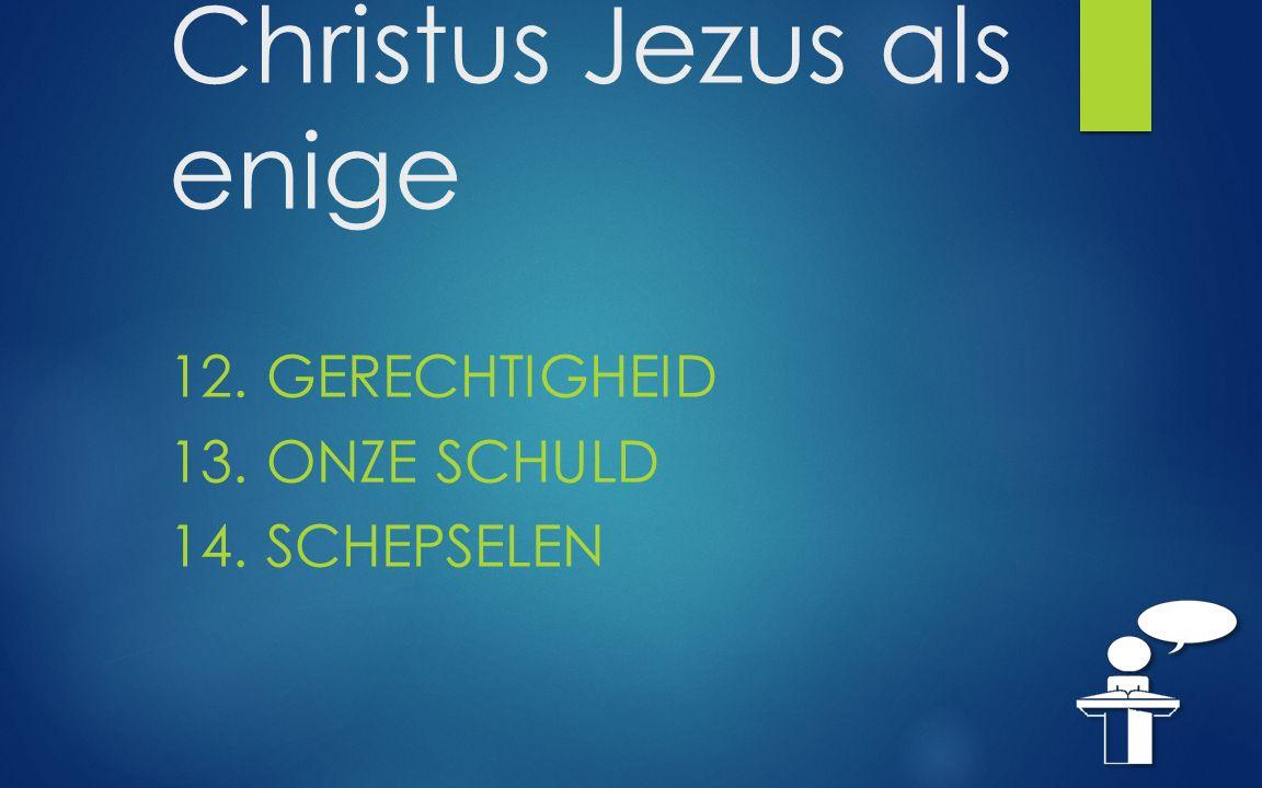 Christus Jezus als enige 12. GERECHTIGHEID 13. ONZE SCHULD 14. SCHEPSELEN
