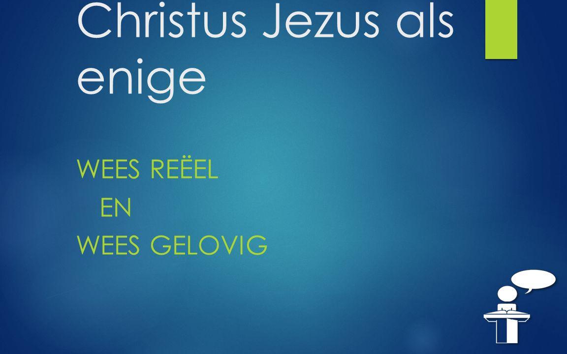 Christus Jezus als enige WEES REËEL EN WEES GELOVIG