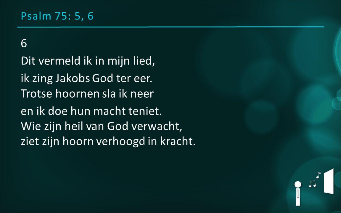 Psalm 75: 5, 6 6 Dit vermeld ik in mijn lied, ik zing Jakobs God ter eer. Trotse hoornen sla ik neer en ik doe hun macht teniet. Wie zijn heil van God
