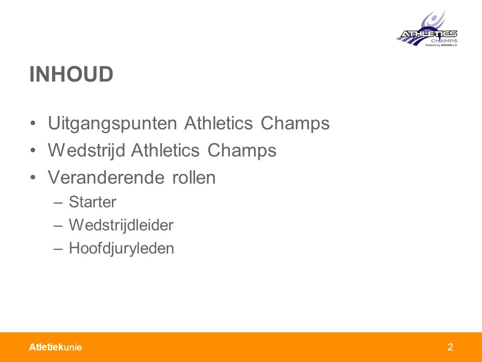 Atletiekunie2 INHOUD Uitgangspunten Athletics Champs Wedstrijd Athletics Champs Veranderende rollen –Starter –Wedstrijdleider –Hoofdjuryleden