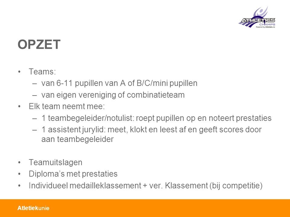 Atletiekunie OPZET Teams: –van 6-11 pupillen van A of B/C/mini pupillen –van eigen vereniging of combinatieteam Elk team neemt mee: –1 teambegeleider/