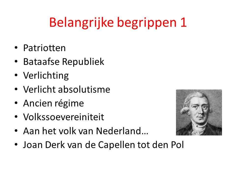 Belangrijke begrippen 1 Patriotten Bataafse Republiek Verlichting Verlicht absolutisme Ancien régime Volkssoevereiniteit Aan het volk van Nederland… J