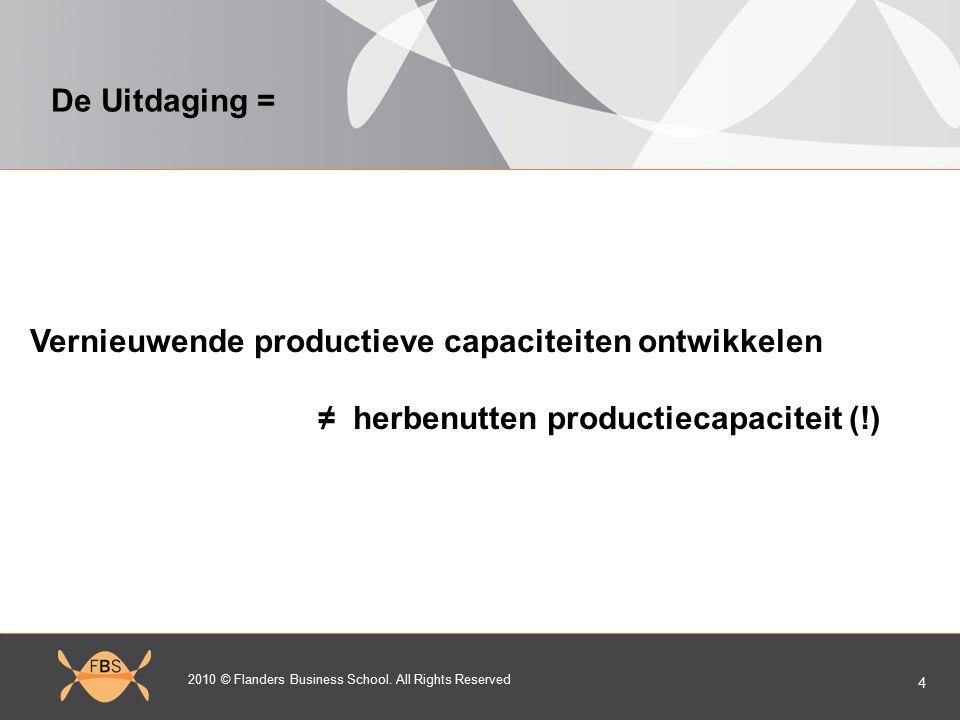 2010 © Flanders Business School. All Rights Reserved 4 De Uitdaging = Vernieuwende productieve capaciteiten ontwikkelen ≠ herbenutten productiecapacit