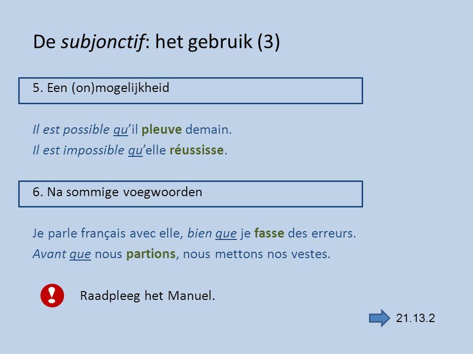 De subjonctif: het gebruik (3) 5. Een (on)mogelijkheid Il est possible qu'il pleuve demain. Il est impossible qu'elle réussisse. 6. Na sommige voegwoo