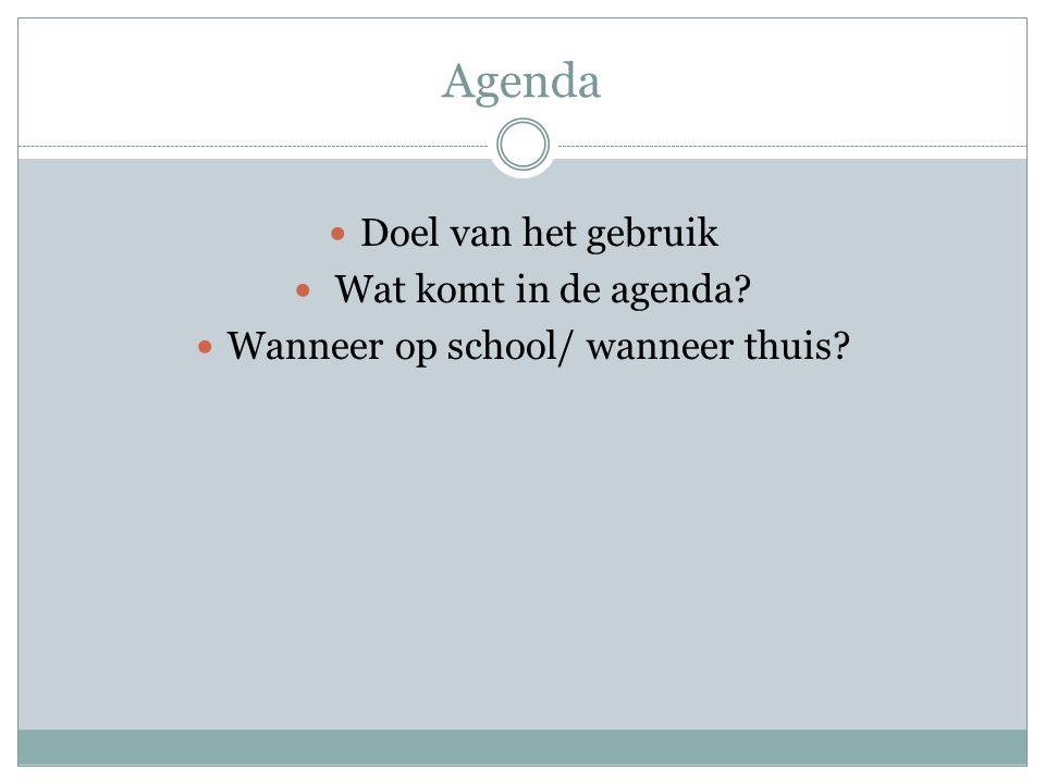 Agenda Doel van het gebruik Wat komt in de agenda? Wanneer op school/ wanneer thuis?