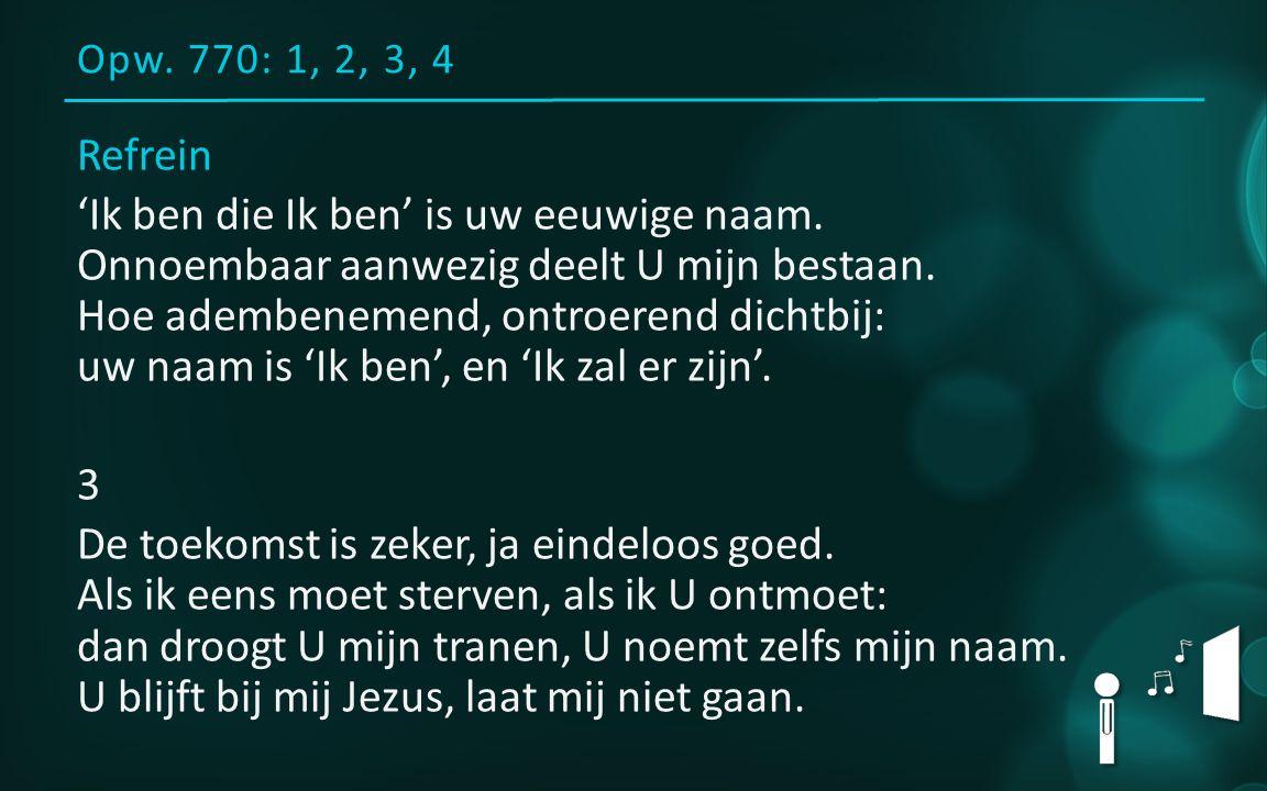 Opw. 770: 1, 2, 3, 4 Refrein 'Ik ben die Ik ben' is uw eeuwige naam.