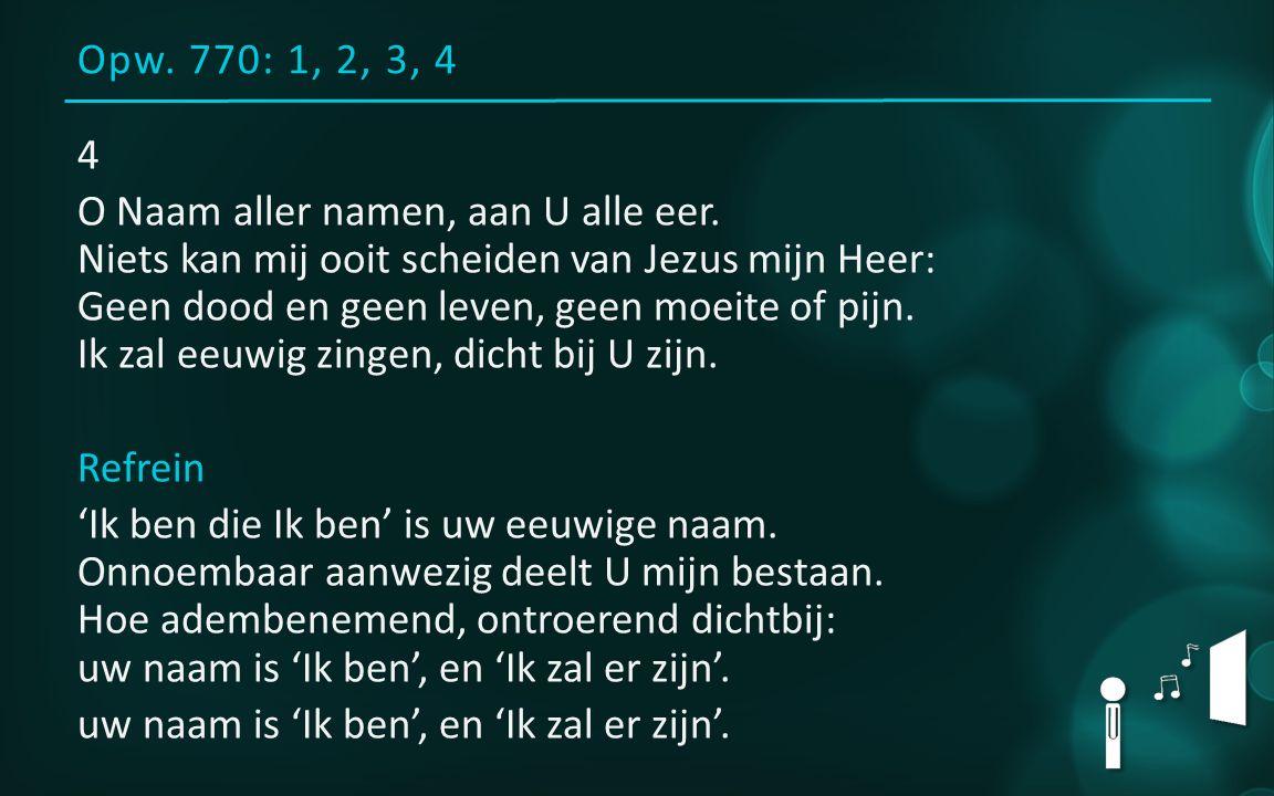 Opw. 770: 1, 2, 3, 4 4 O Naam aller namen, aan U alle eer. Niets kan mij ooit scheiden van Jezus mijn Heer: Geen dood en geen leven, geen moeite of pi