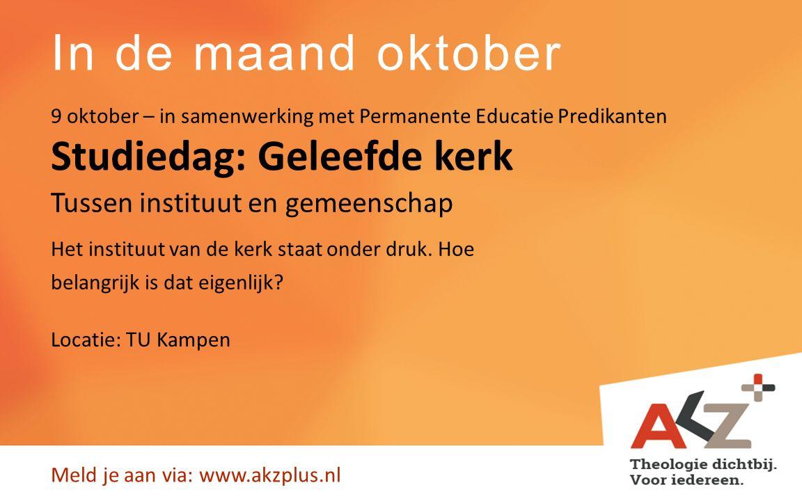 In de maand oktober Meld je aan via: www.akzplus.nl Studiedag: Geleefde kerk T Het instituut van de kerk staat onder druk. Hoe belangrijk is dat eigen