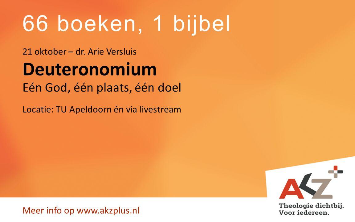 66 boeken, 1 bijbel Meer info op www.akzplus.nl Deuteronomium 21 oktober – dr. Arie Versluis Eén God, één plaats, één doel Locatie: TU Apeldoorn én vi