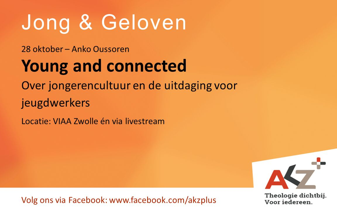 Jong & Geloven Volg ons via Facebook: www.facebook.com/akzplus Young and connected 28 oktober – Anko Oussoren Over jongerencultuur en de uitdaging voo