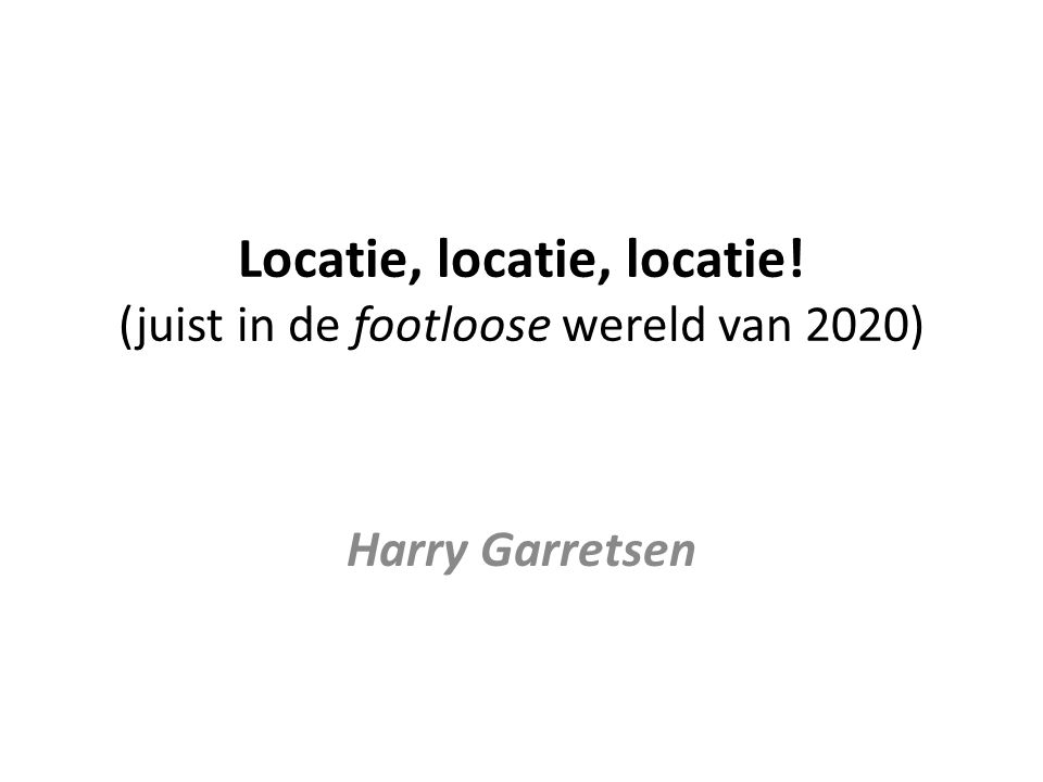 Locatie, locatie, locatie! (juist in de footloose wereld van 2020) Harry Garretsen