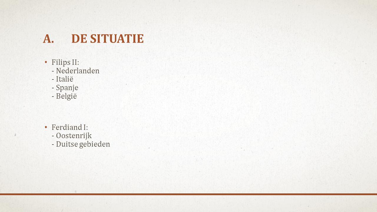 A. DE SITUATIE Filips II: - Nederlanden - Italië - Spanje - België Ferdiand I: - Oostenrijk - Duitse gebieden