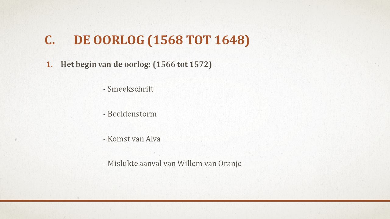 C.DE OORLOG (1568 TOT 1648) 1.Het begin van de oorlog: (1566 tot 1572) - Smeekschrift - Beeldenstorm - Komst van Alva - Mislukte aanval van Willem van Oranje