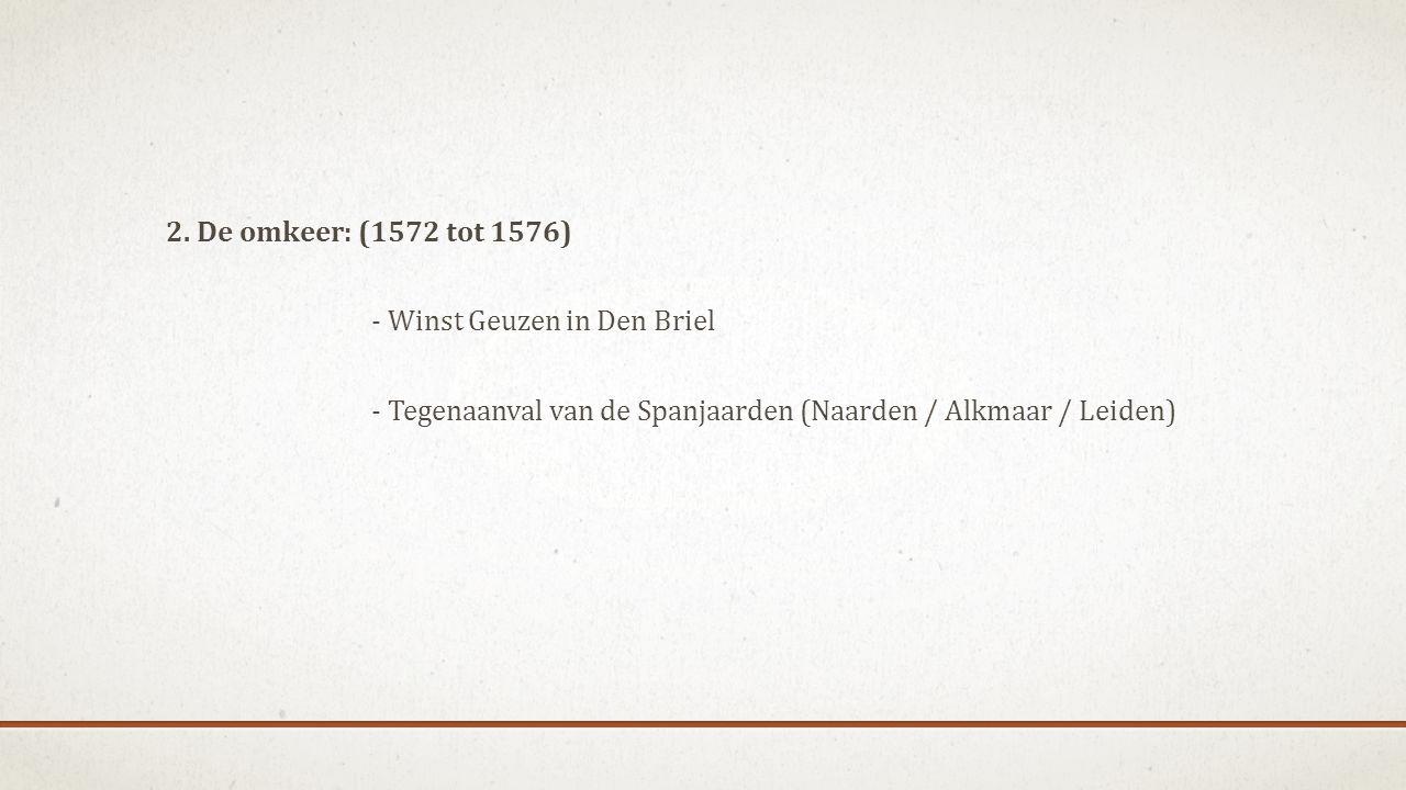 2. De omkeer: (1572 tot 1576) - Winst Geuzen in Den Briel - Tegenaanval van de Spanjaarden (Naarden / Alkmaar / Leiden)