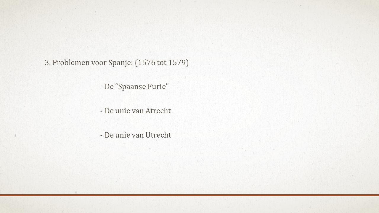 """3. Problemen voor Spanje: (1576 tot 1579) - De """"Spaanse Furie"""" - De unie van Atrecht - De unie van Utrecht"""