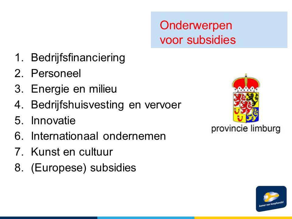 1.Bedrijfsfinanciering 2.Personeel 3.Energie en milieu 4.Bedrijfshuisvesting en vervoer 5.Innovatie 6.Internationaal ondernemen 7.Kunst en cultuur 8.(Europese) subsidies Onderwerpen voor subsidies