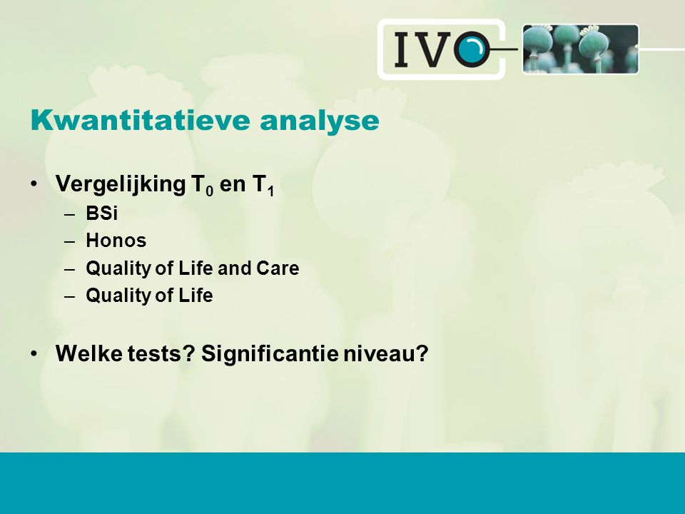 Kwantitatieve analyse Vergelijking T 0 en T 1 –BSi –Honos –Quality of Life and Care –Quality of Life Welke tests.
