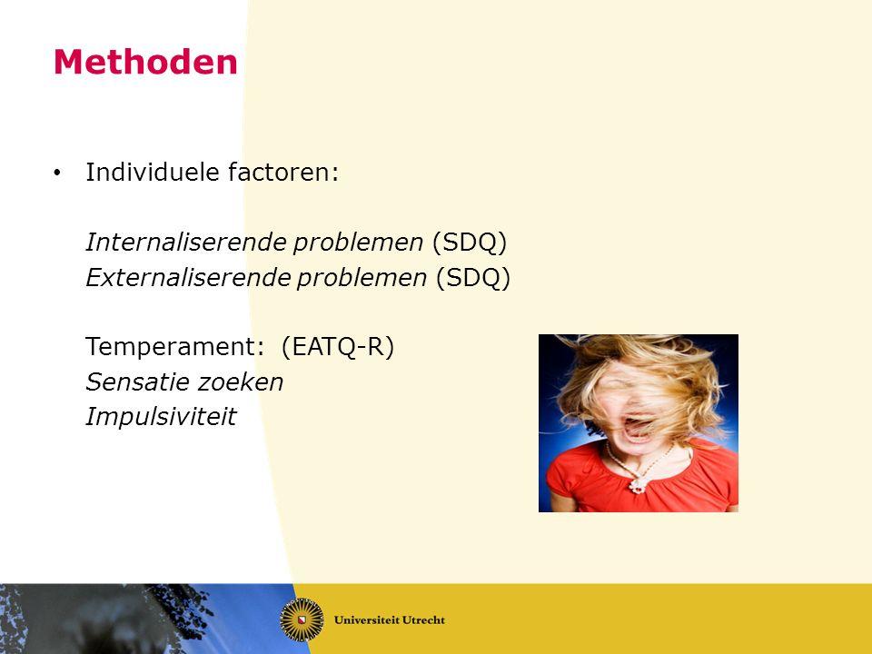 Methoden Individuele factoren: Internaliserende problemen (SDQ) Externaliserende problemen (SDQ) Temperament: (EATQ-R) Sensatie zoeken Impulsiviteit