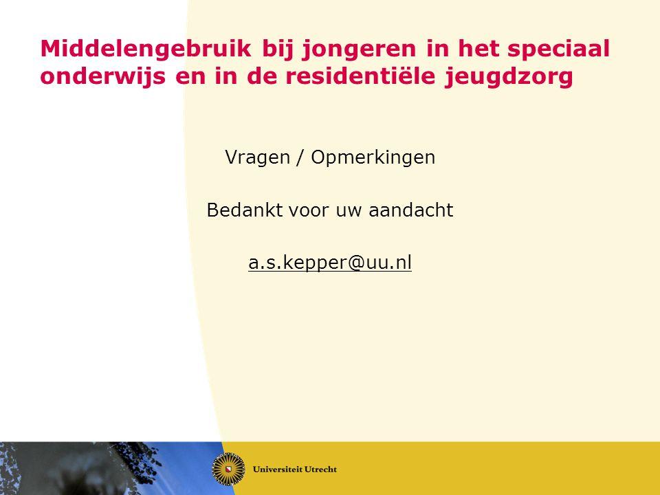 Middelengebruik bij jongeren in het speciaal onderwijs en in de residentiële jeugdzorg Vragen / Opmerkingen Bedankt voor uw aandacht a.s.kepper@uu.nl