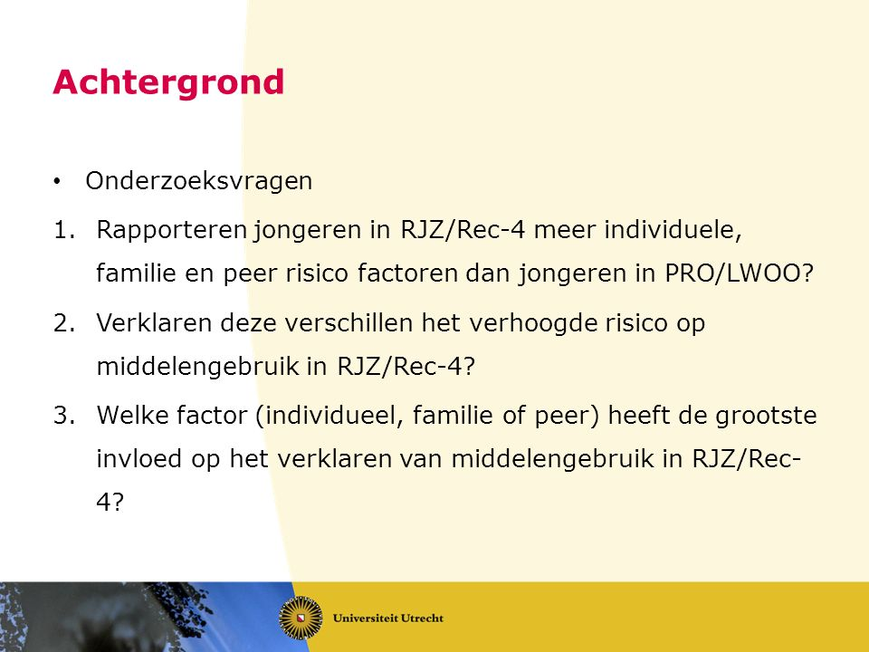Achtergrond Onderzoeksvragen 1.Rapporteren jongeren in RJZ/Rec-4 meer individuele, familie en peer risico factoren dan jongeren in PRO/LWOO.