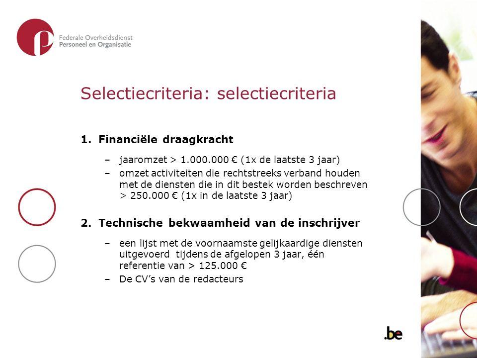 Selectiecriteria: selectiecriteria 1.Financiële draagkracht –jaaromzet > 1.000.000 € (1x de laatste 3 jaar) –omzet activiteiten die rechtstreeks verband houden met de diensten die in dit bestek worden beschreven > 250.000 € (1x in de laatste 3 jaar) 2.Technische bekwaamheid van de inschrijver –een lijst met de voornaamste gelijkaardige diensten uitgevoerd tijdens de afgelopen 3 jaar, één referentie van > 125.000 € –De CV's van de redacteurs