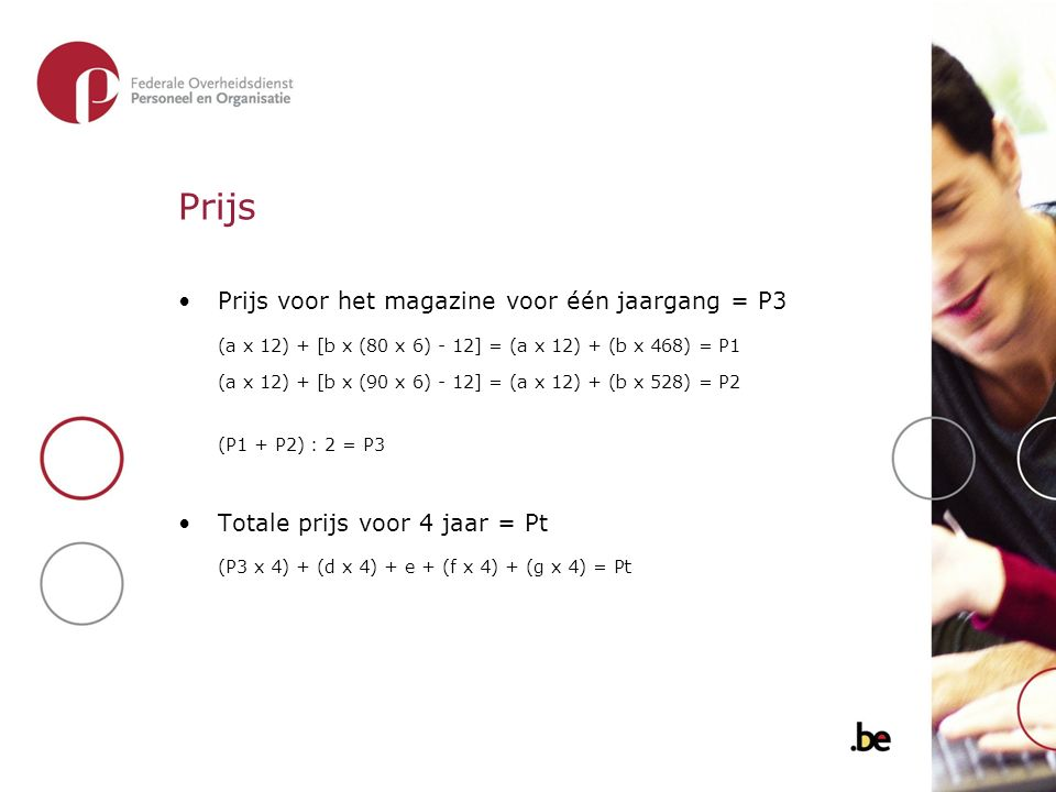 Prijs Prijs voor het magazine voor één jaargang = P3 (a x 12) + [b x (80 x 6) - 12] = (a x 12) + (b x 468) = P1 (a x 12) + [b x (90 x 6) - 12] = (a x 12) + (b x 528) = P2 (P1 + P2) : 2 = P3 Totale prijs voor 4 jaar = Pt (P3 x 4) + (d x 4) + e + (f x 4) + (g x 4) = Pt