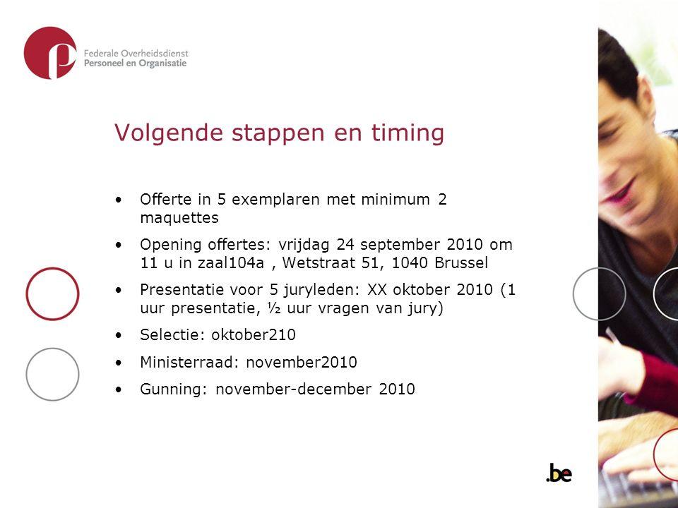 Volgende stappen en timing Offerte in 5 exemplaren met minimum 2 maquettes Opening offertes: vrijdag 24 september 2010 om 11 u in zaal104a, Wetstraat
