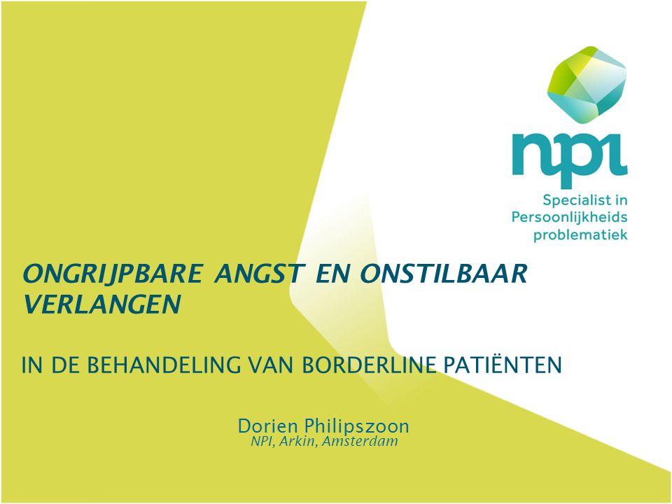 ONGRIJPBARE ANGST EN ONSTILBAAR VERLANGEN IN DE BEHANDELING VAN BORDERLINE PATIËNTEN Dorien Philipszoon NPI, Arkin, Amsterdam