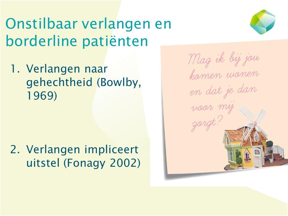 Onstilbaar verlangen en borderline patiënten 1.Verlangen naar gehechtheid (Bowlby, 1969) 2.Verlangen impliceert uitstel (Fonagy 2002)