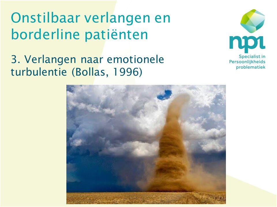 Onstilbaar verlangen en borderline patiënten 3. Verlangen naar emotionele turbulentie (Bollas, 1996)