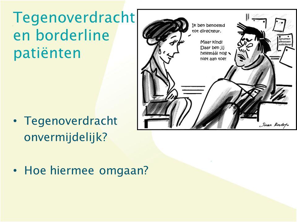 Tegenoverdracht en borderline patiënten Tegenoverdracht onvermijdelijk? Hoe hiermee omgaan?