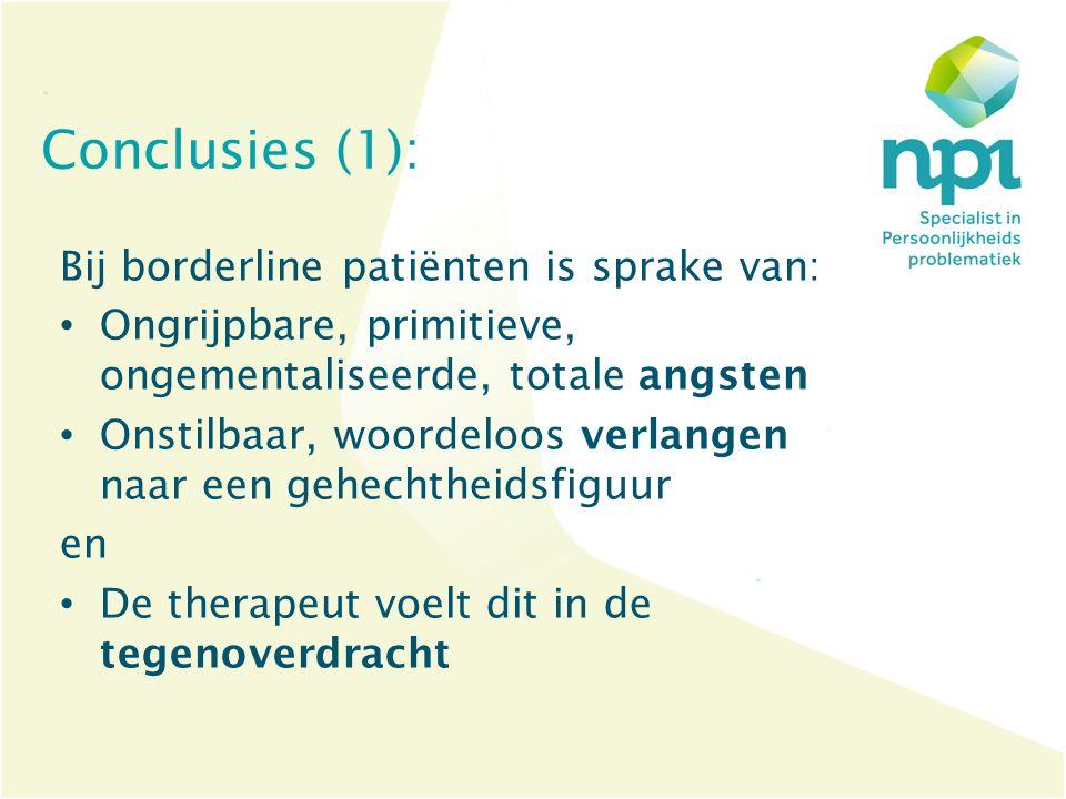 Conclusies (1): Bij borderline patiënten is sprake van: Ongrijpbare, primitieve, ongementaliseerde, totale angsten Onstilbaar, woordeloos verlangen na