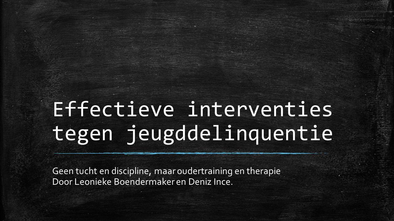 Effectieve interventies tegen jeugddelinquentie Geen tucht en discipline, maar oudertraining en therapie Door Leonieke Boendermaker en Deniz Ince.