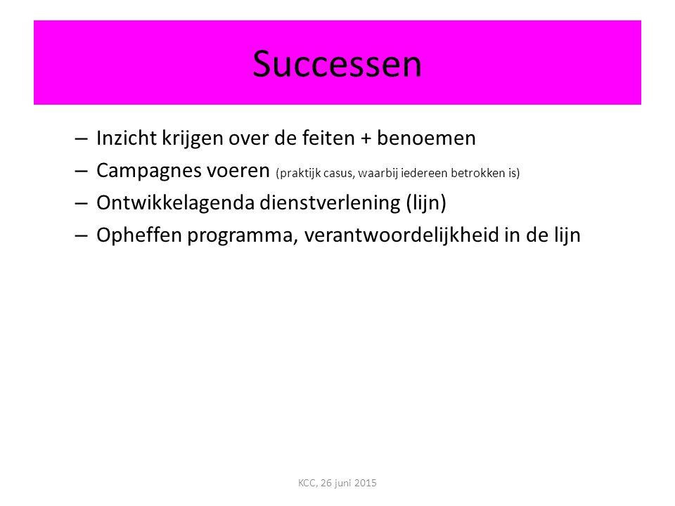 Successen – Inzicht krijgen over de feiten + benoemen – Campagnes voeren (praktijk casus, waarbij iedereen betrokken is) – Ontwikkelagenda dienstverlening (lijn) – Opheffen programma, verantwoordelijkheid in de lijn KCC, 26 juni 2015