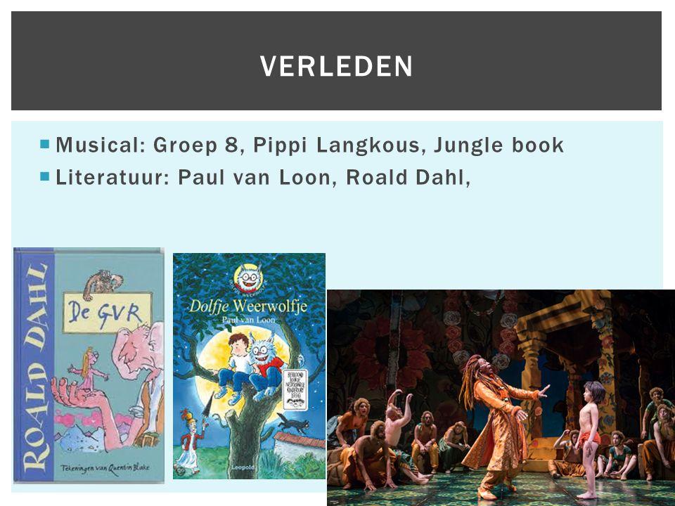  Musical: Groep 8, Pippi Langkous, Jungle book  Literatuur: Paul van Loon, Roald Dahl, VERLEDEN