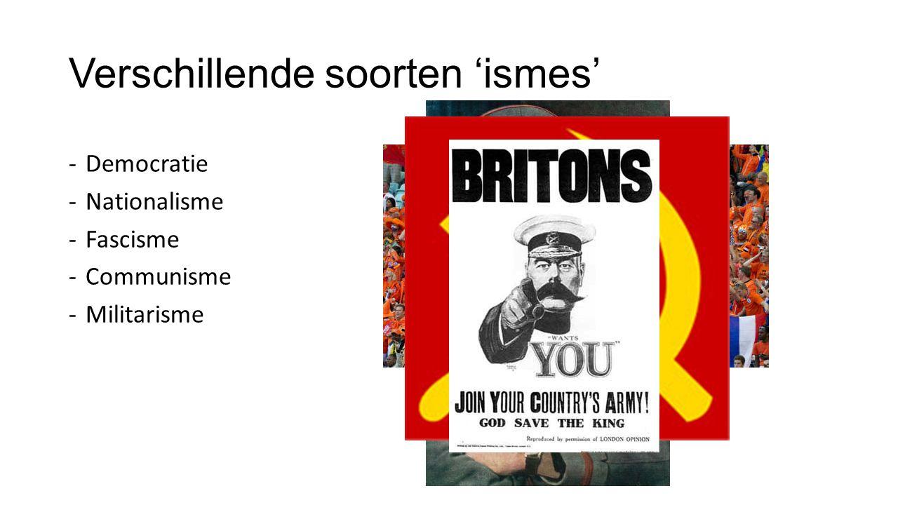 Verschillende soorten 'ismes' -Democratie -Nationalisme -Fascisme -Communisme -Militarisme