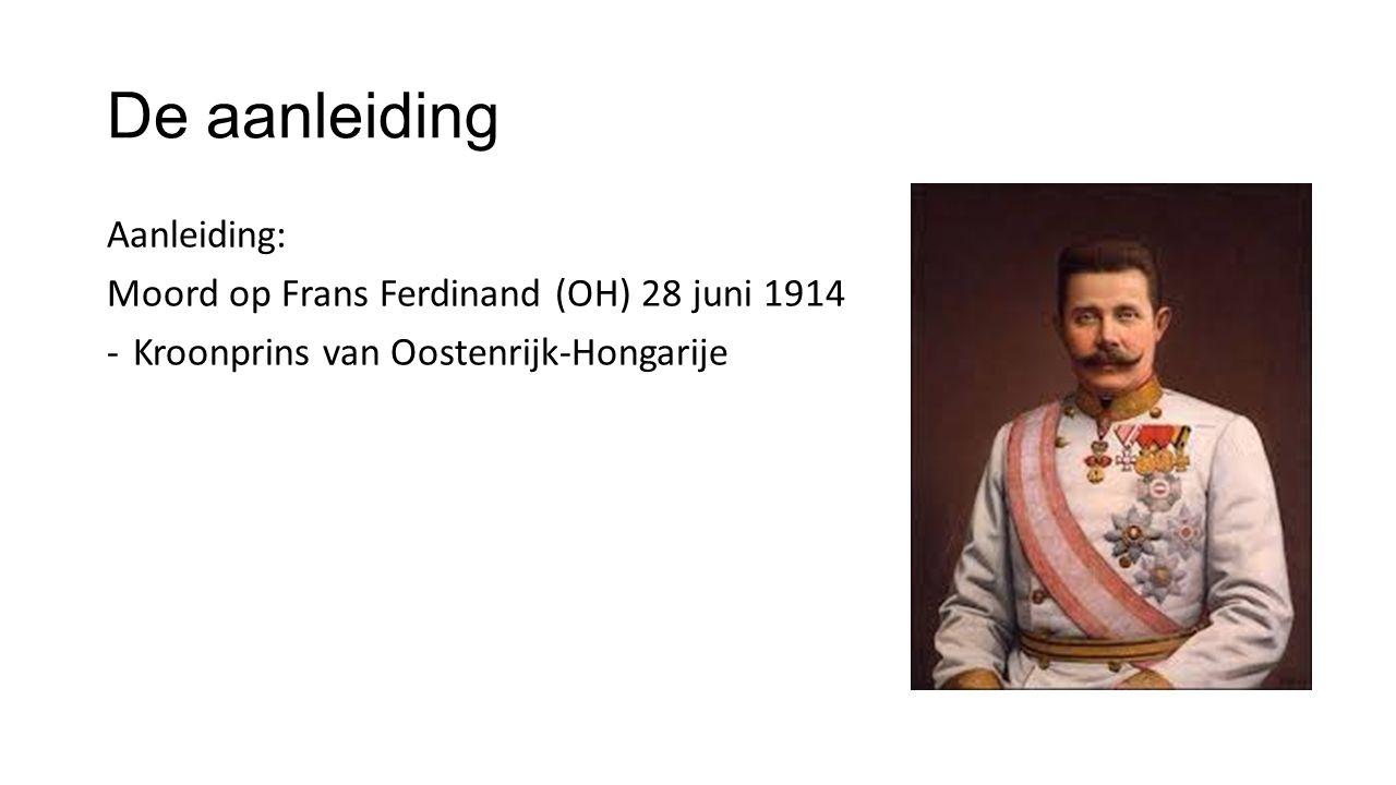 De aanleiding Aanleiding: Moord op Frans Ferdinand (OH) 28 juni 1914 -Kroonprins van Oostenrijk-Hongarije