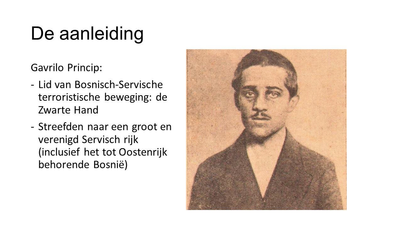 De aanleiding Gavrilo Princip: -Lid van Bosnisch-Servische terroristische beweging: de Zwarte Hand -Streefden naar een groot en verenigd Servisch rijk