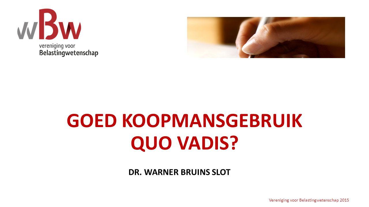 GOED KOOPMANSGEBRUIK QUO VADIS? Vereniging voor Belastingwetenschap 2015 DR. WARNER BRUINS SLOT