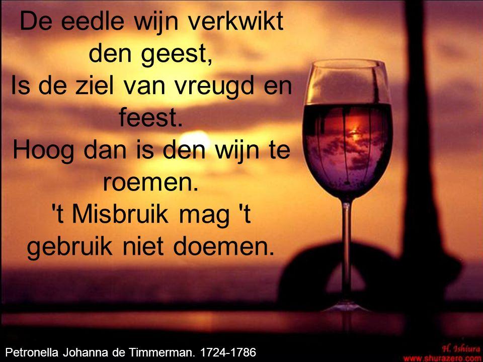 De eedle wijn verkwikt den geest, Is de ziel van vreugd en feest. Hoog dan is den wijn te roemen. 't Misbruik mag 't gebruik niet doemen. Petronella J