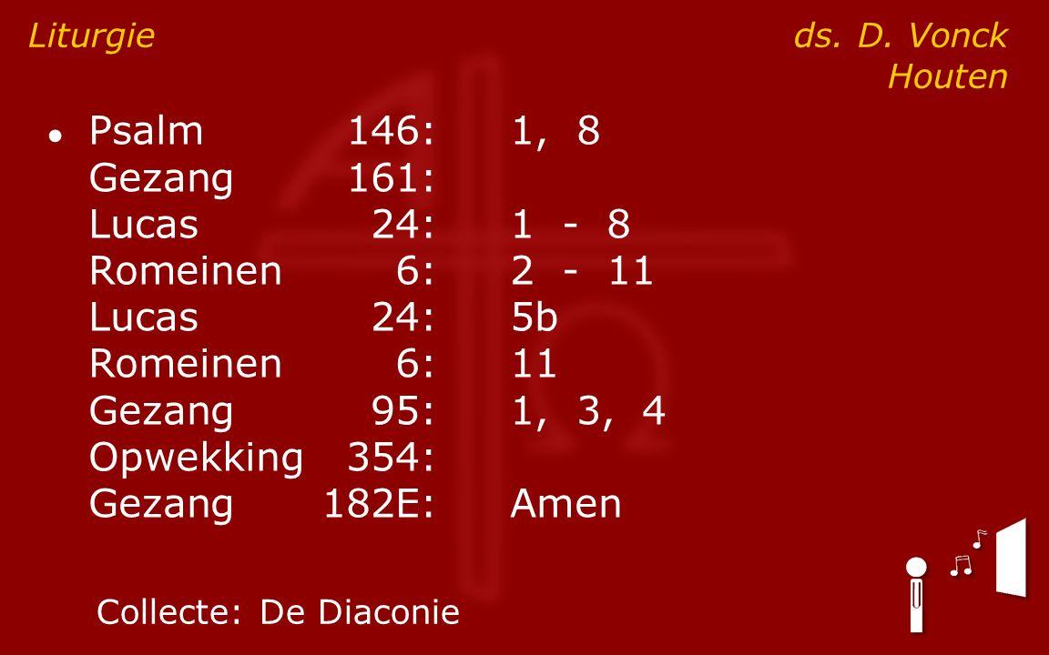 ● Psalm146:1, 8 Gezang161: Lucas24:1 - 8 Romeinen6:2 - 11 Lucas24:5b Romeinen6:11 Gezang95:1, 3, 4 Opwekking354: Gezang182E:Amen Liturgie ds.