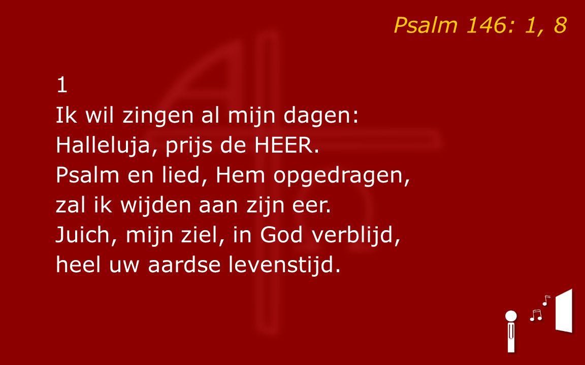 Psalm 146: 1, 8 1 Ik wil zingen al mijn dagen: Halleluja, prijs de HEER.