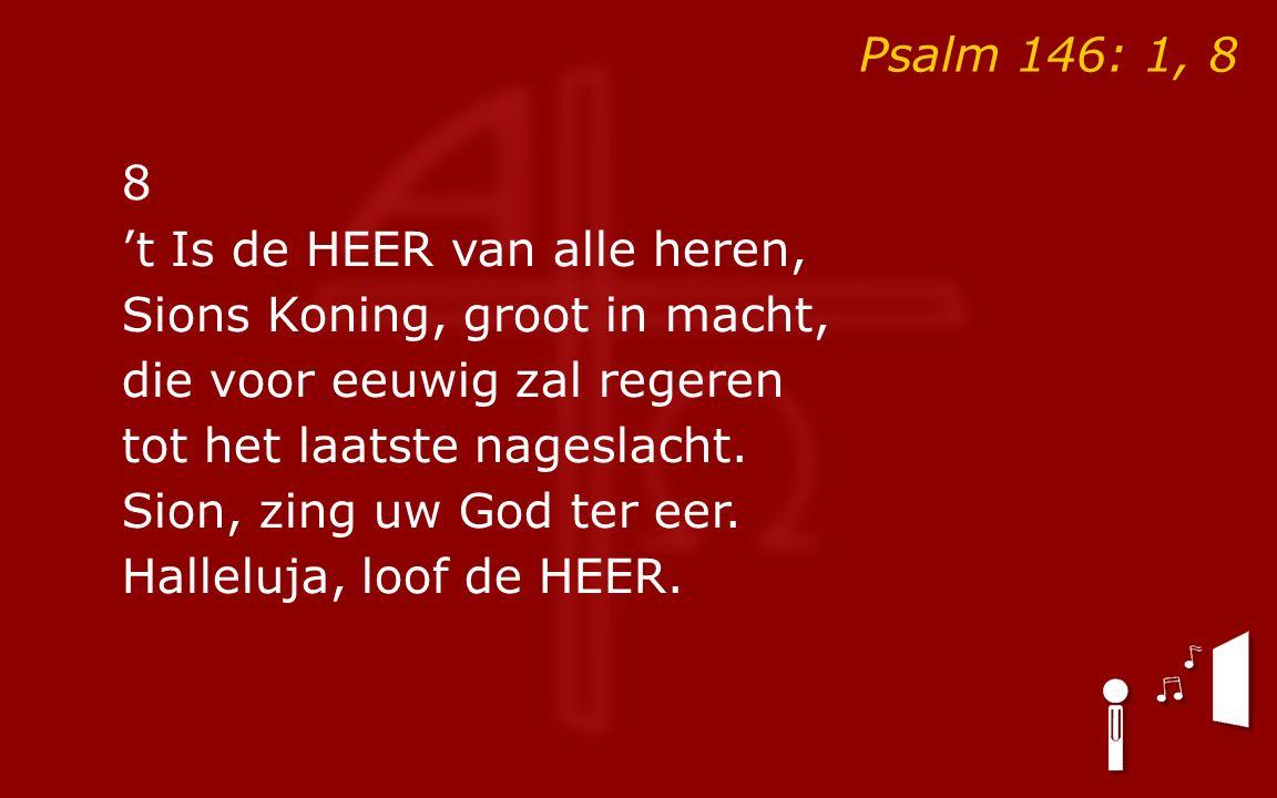 Psalm 146: 1, 8 8 't Is de HEER van alle heren, Sions Koning, groot in macht, die voor eeuwig zal regeren tot het laatste nageslacht.