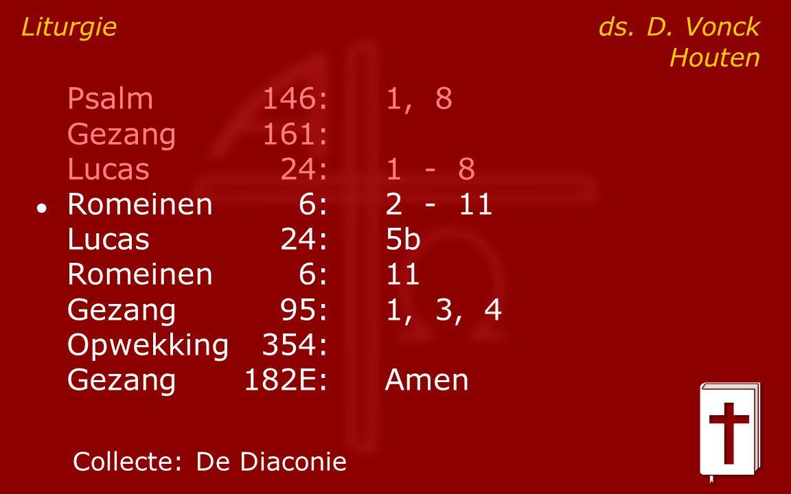 Psalm146:1, 8 Gezang161: Lucas24:1 - 8 ● Romeinen6:2 - 11 Lucas24:5b Romeinen6:11 Gezang95:1, 3, 4 Opwekking354: Gezang182E:Amen Liturgie ds.