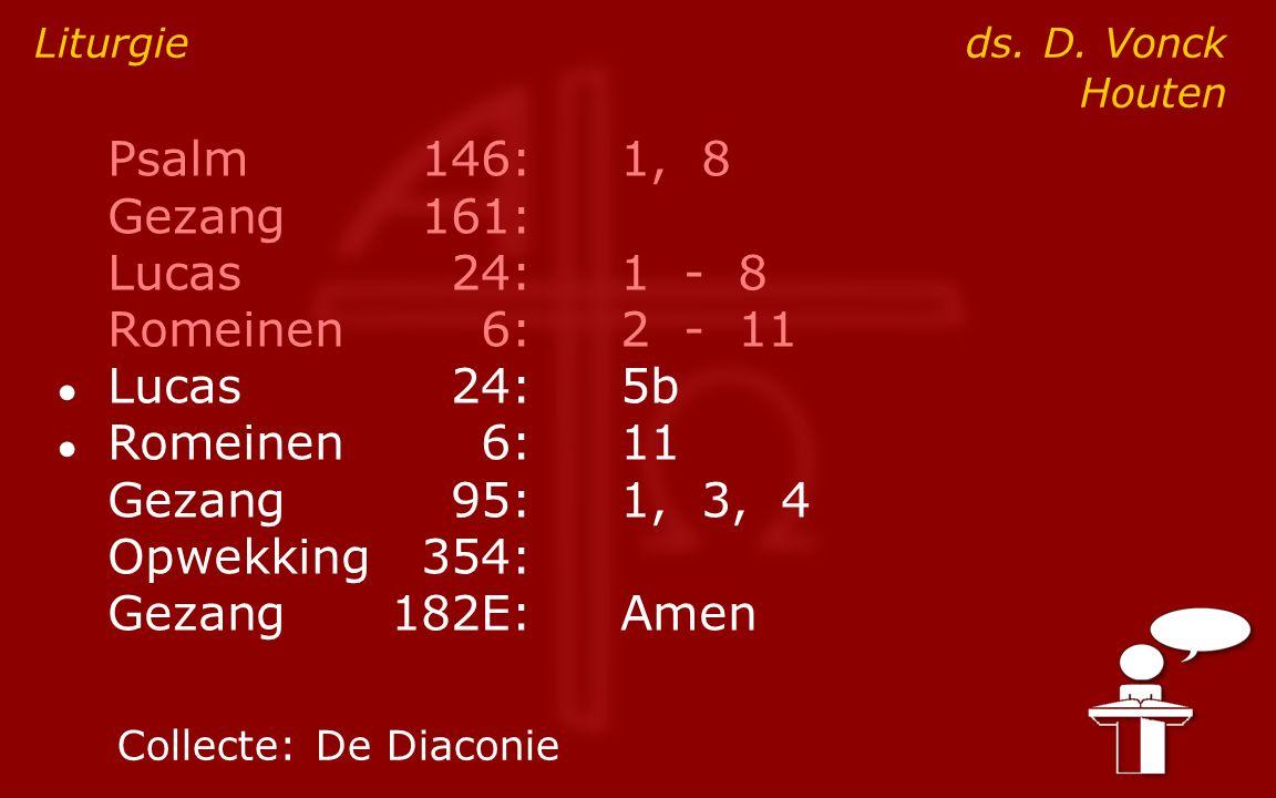 Psalm146:1, 8 Gezang161: Lucas24:1 - 8 Romeinen6:2 - 11 ● Lucas24:5b ● Romeinen6:11 Gezang95:1, 3, 4 Opwekking354: Gezang182E:Amen Liturgie ds.
