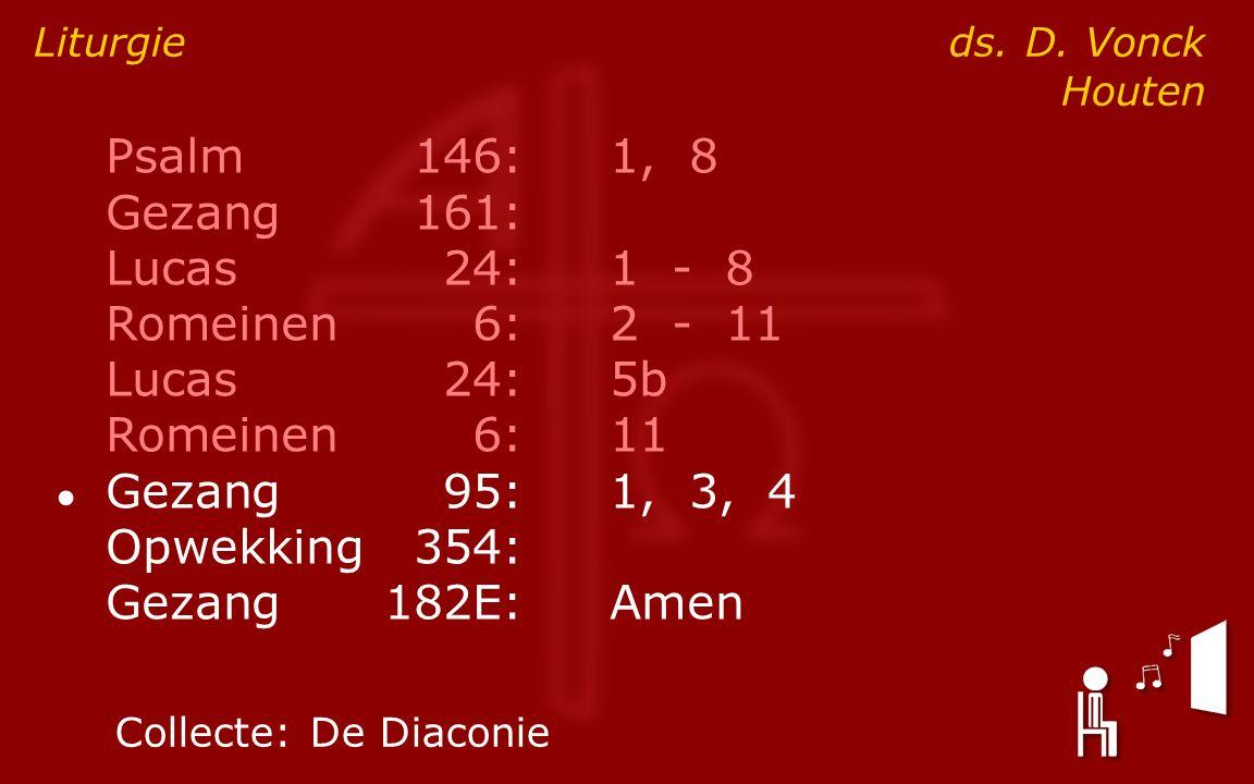 Psalm146:1, 8 Gezang161: Lucas24:1 - 8 Romeinen6:2 - 11 Lucas24:5b Romeinen6:11 ● Gezang95:1, 3, 4 Opwekking354: Gezang182E:Amen Liturgie ds.