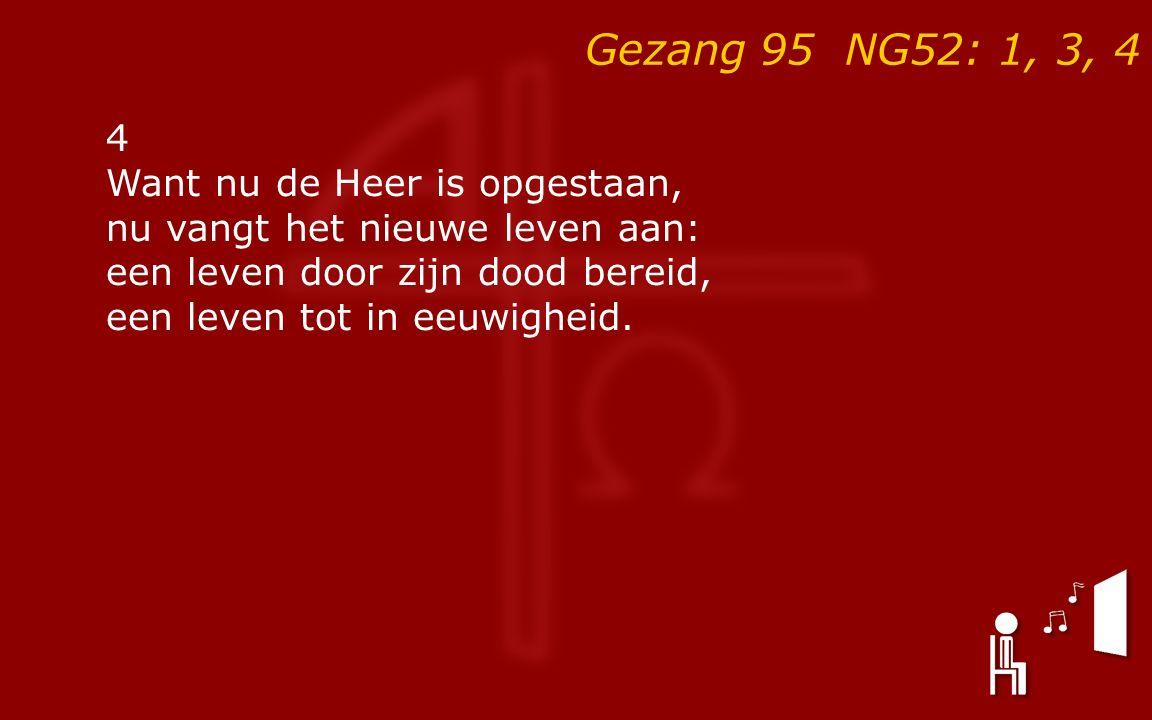 Gezang 95 NG52: 1, 3, 4 4 Want nu de Heer is opgestaan, nu vangt het nieuwe leven aan: een leven door zijn dood bereid, een leven tot in eeuwigheid.