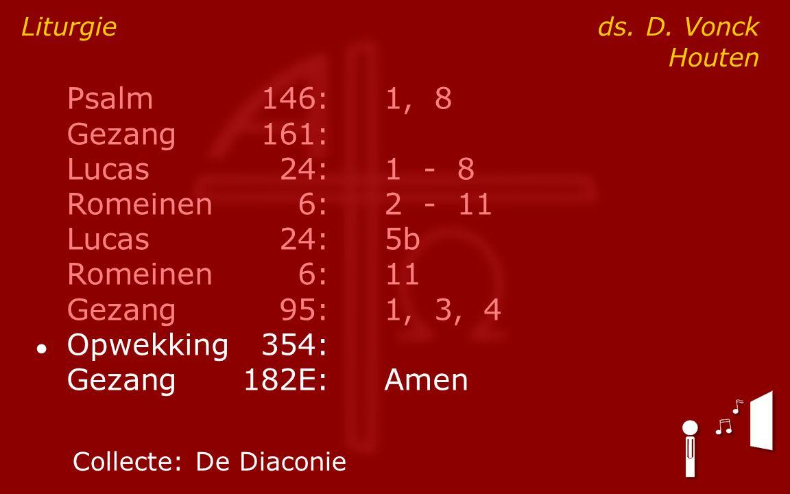 Psalm146:1, 8 Gezang161: Lucas24:1 - 8 Romeinen6:2 - 11 Lucas24:5b Romeinen6:11 Gezang95:1, 3, 4 ● Opwekking354: Gezang182E:Amen Liturgie ds.