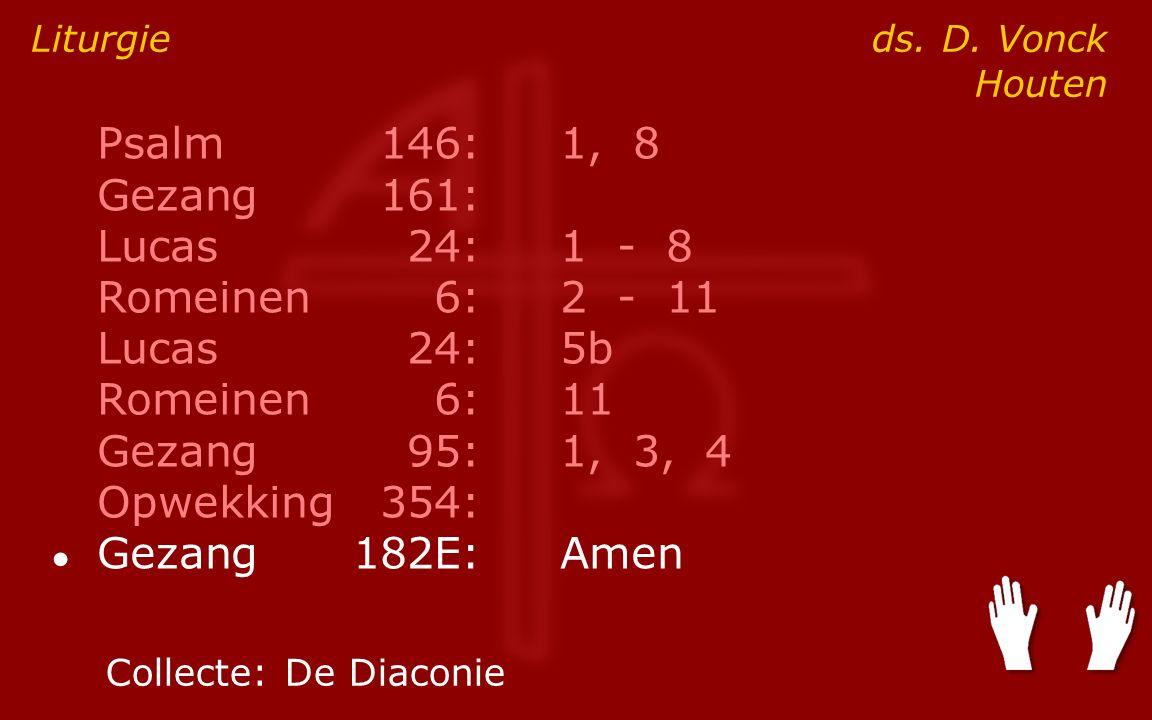 Psalm146:1, 8 Gezang161: Lucas24:1 - 8 Romeinen6:2 - 11 Lucas24:5b Romeinen6:11 Gezang95:1, 3, 4 Opwekking354: ● Gezang182E:Amen Liturgie ds.